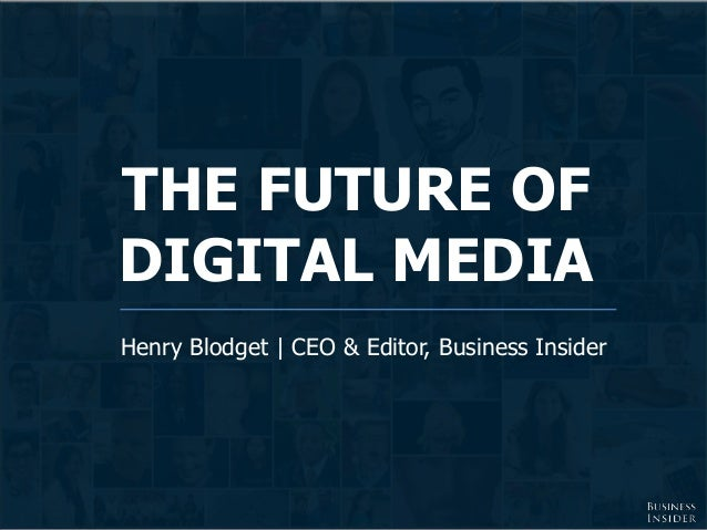 THE FUTURE OF DIGITAL MEDIA Henry Blodget | CEO & Editor, Business Insider