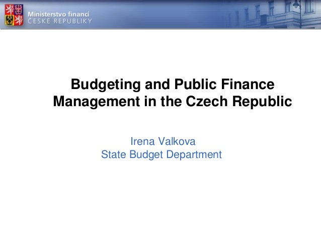 Budgeting and Public Finance Management in the Czech Republic Irena Valkova State Budget Department