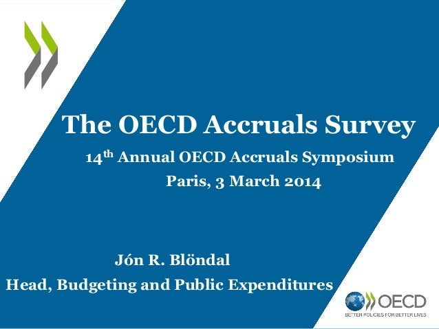 The OECD Accruals Survey 14th Annual OECD Accruals Symposium  Paris, 3 March 2014  Jón R. Blöndal Head, Budgeting and Publ...