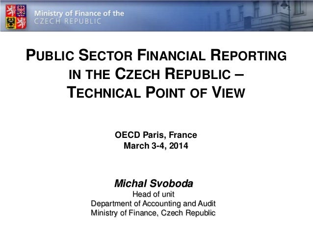 PUBLIC SECTOR FINANCIAL REPORTING IN THE CZECH REPUBLIC – TECHNICAL POINT OF VIEW OECD Paris, France March 3-4, 2014  Mich...