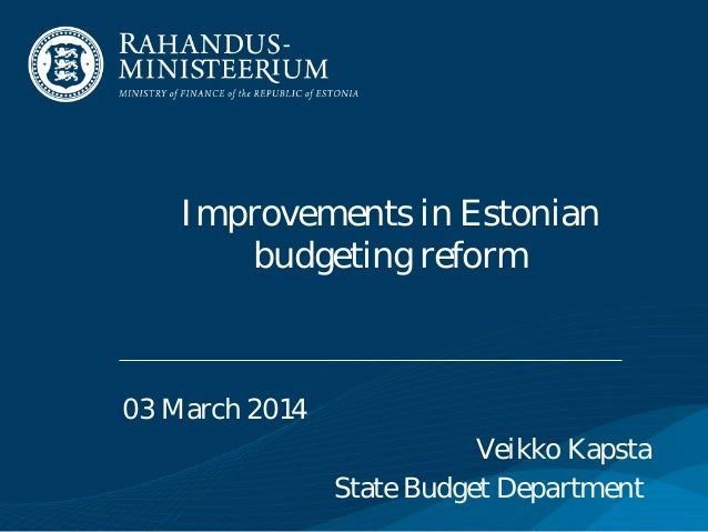 Improvements in Estonian budgeting reform  03 March 2014 Veikko Kapsta State Budget Department