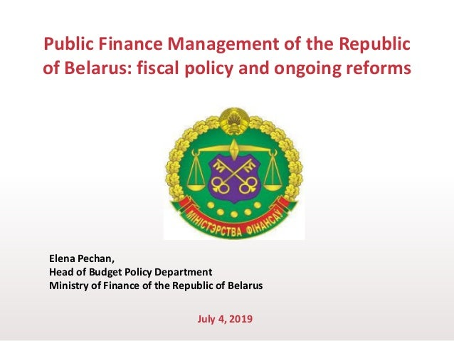 Public Finance Management of the Republic of Belarus: fiscal policy and ongoing reforms Elena Pechan, Head of Budget Polic...