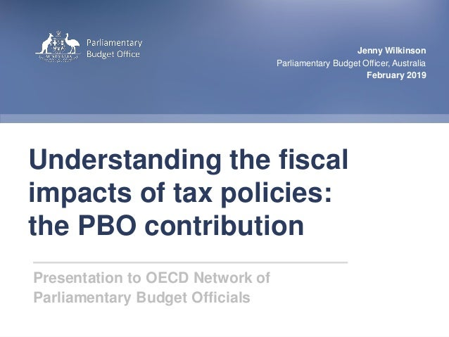 1|Parliamentary Budget Office Understanding the fiscal impacts of tax policies: the PBO contribution Jenny Wilkinson Parli...