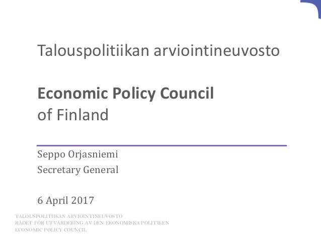 Talouspolitiikan arviointineuvosto Economic Policy Council of Finland Seppo Orjasniemi Secretary General 6 April 2017 TALO...