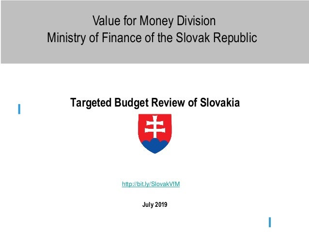 Value for Money Division Ministry of Finance of the Slovak Republic Targeted Budget Review of Slovakia July 2019 http://bi...