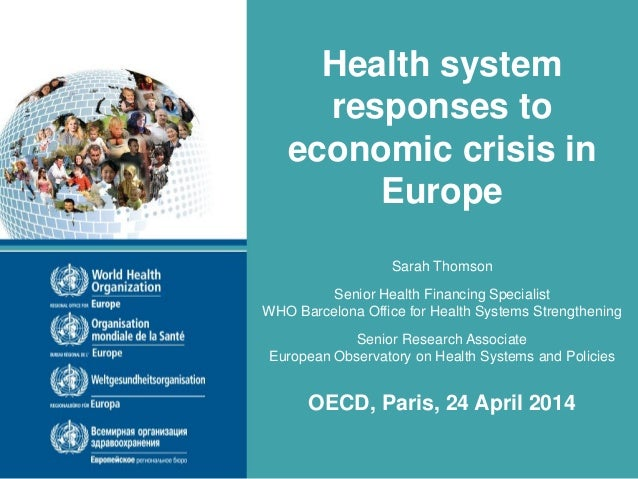 Health system responses to economic crisis in Europe Sarah Thomson Senior Health Financing Specialist WHO Barcelona Office...