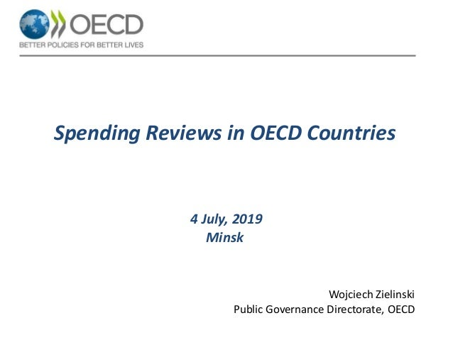 Spending Reviews in OECD Countries 4 July, 2019 Minsk Wojciech Zielinski Public Governance Directorate, OECD