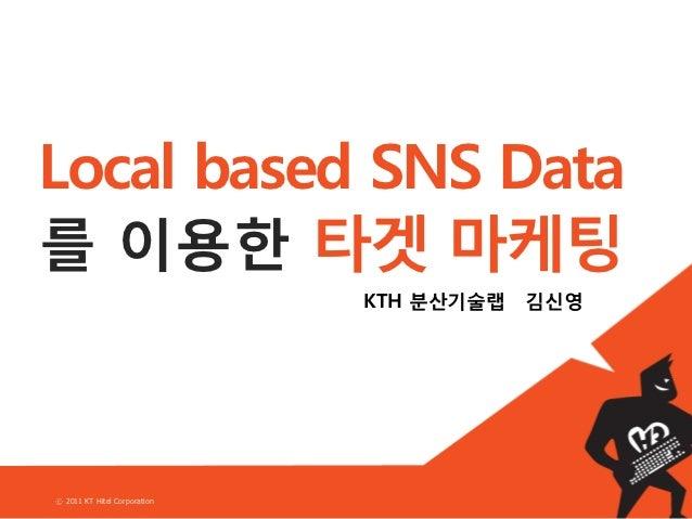 Local based SNS Data를 이용한 타겟 마케팅                              KTH 분산기술랩   김신영ⓒ 2011 KT Hitel Corporation