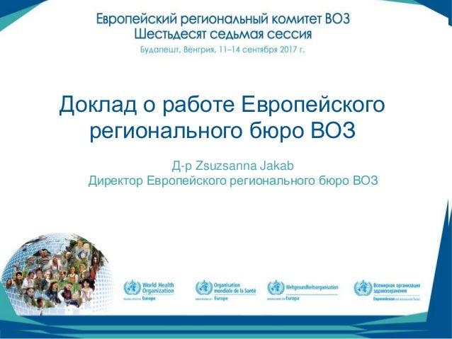 05916387cb28 (1) Доклад о работе Европейского регионального бюро ВОЗ Д-р Zsuzsanna Jakab  Директор ...
