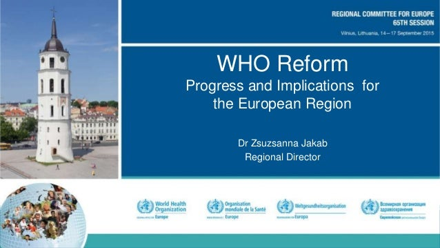 WHO Reform Progress and Implications for the European Region Dr Zsuzsanna Jakab Regional Director
