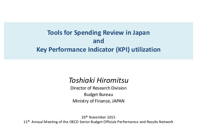 Tools for Spending Review in Japan and Key Performance Indicator (KPI) utilization Toshiaki Hiromitsu Director of Research...