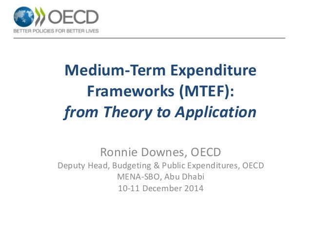 Medium-Term Expenditure Frameworks (MTEF): from Theory to Application  Ronnie Downes, OECD  Deputy Head, Budgeting & Publi...