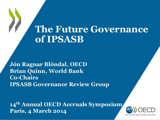 The Future Governance of IPSASB Jón Ragnar Blöndal, OECD Brian Quinn, World Bank Co-Chairs IPSASB Governance Review Group ...
