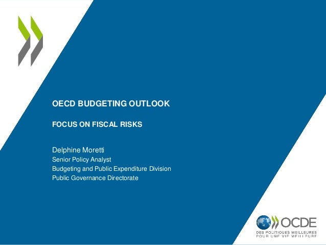 OECD BUDGETING OUTLOOK FOCUS ON FISCAL RISKS Delphine Moretti Senior Policy Analyst Budgeting and Public Expenditure Divis...