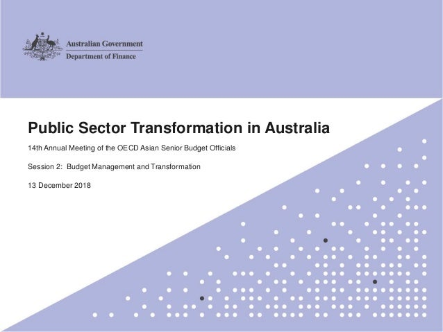 1 Public Sector Transformation in Australia 14th Annual Meeting of the OECD Asian Senior Budget Officials Session 2: Budge...