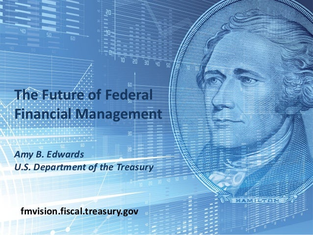 1 The Future of Federal Financial Management Amy B. Edwards U.S. Department of the Treasury fmvision.fiscal.treasury.gov