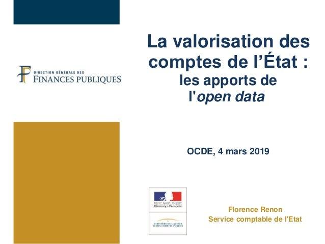 La valorisation des comptes de l'État : les apports de l'open data OCDE, 4 mars 2019 Florence Renon Service comptable de l...