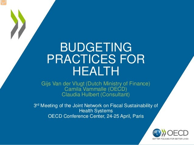 BUDGETING PRACTICES FOR HEALTH Gijs Van der Vlugt (Dutch Ministry of Finance) Camila Vammalle (OECD) Claudia Hulbert (Cons...