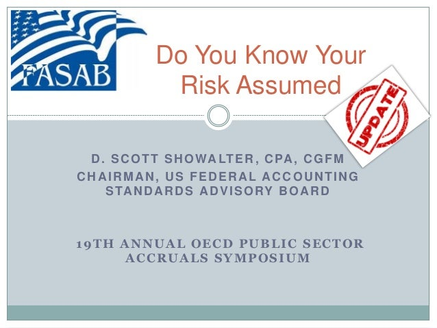 Do You Know Your Risk Assumed D. SCOTT SHOWALTER, CPA, CGFM CHAIRMAN, US FEDERAL ACCOUNTING STANDARDS ADVISORY BOARD 19TH ...