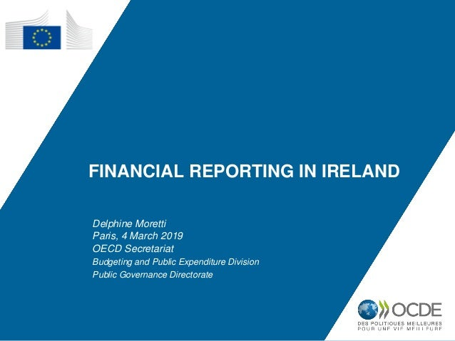 FINANCIAL REPORTING IN IRELAND Delphine Moretti Paris, 4 March 2019 OECD Secretariat Budgeting and Public Expenditure Divi...