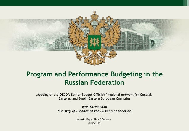 Program and Performance Budgeting in the Russian Federation Minsk, Republic of Belarus July 2019 Meeting of the OECD's Sen...