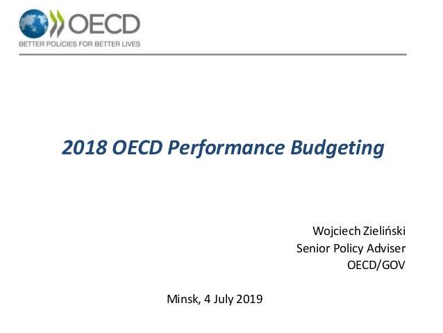 2018 OECD Performance Budgeting Wojciech Zieliński Senior Policy Adviser OECD/GOV Minsk, 4 July 2019