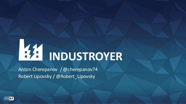 INDUSTROYER Anton Cherepanov / @cherepanov74 Robert Lipovsky / @Robert_Lipovsky