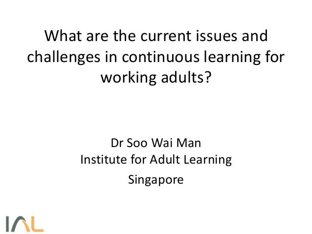 What are the current issues andchallenges in continuous learning forworking adults?Dr Soo Wai ManInstitute for Adult Learn...