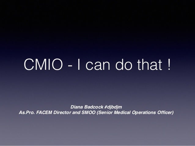 CMIO - I can do that ! Diana Badcock #djbdjm As.Pro. FACEM Director and SMOO (Senior Medical Operations Officer)