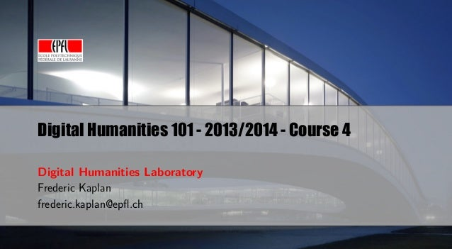 Digital Humanities 101 - 2013/2014 - Course 4 Digital Humanities Laboratory Frederic Kaplan frederic.kaplan@epfl.ch