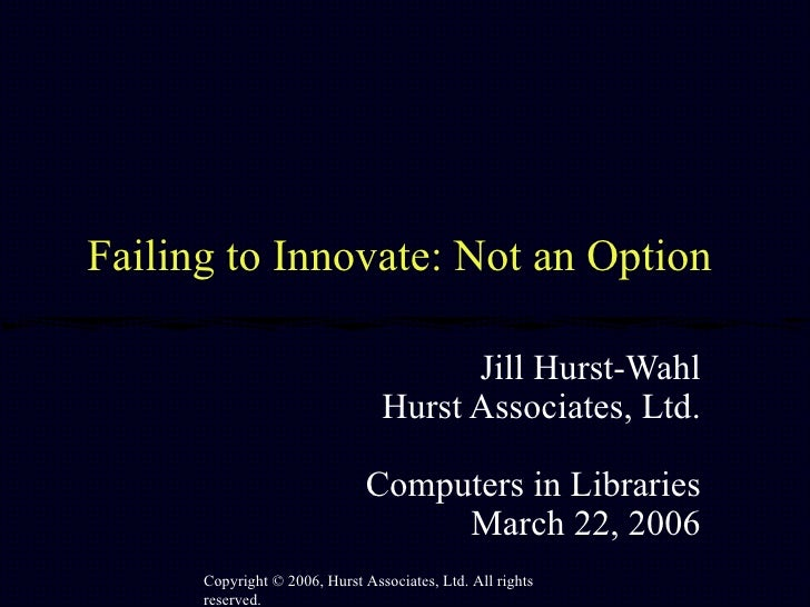 Failing to Innovate: Not an Option  Jill Hurst-Wahl Hurst Associates, Ltd. Computers in Libraries March 22, 2006 Copyright...