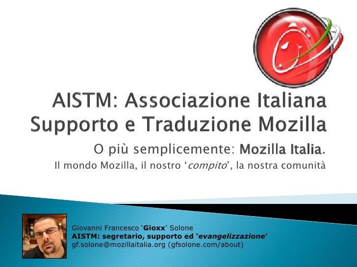 O più semplicemente: Mozilla Italia.Il mondo Mozilla, il nostro 'compito', la nostra comunità   Giovanni Francesco 'Gioxx'...