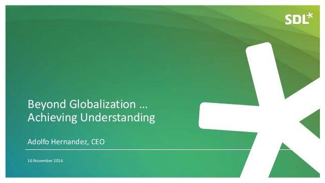 Beyond Globalization … Achieving Understanding 16 November 2016 Adolfo Hernandez, CEO