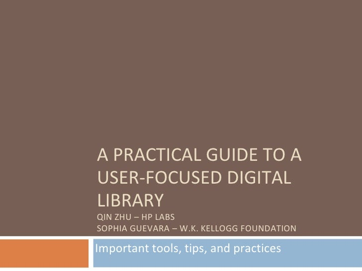 A PRACTICAL GUIDE TO A USER-FOCUSED DIGITAL LIBRARY QIN ZHU – HP LABS SOPHIA GUEVARA – W.K. KELLOGG FOUNDATION  Important ...