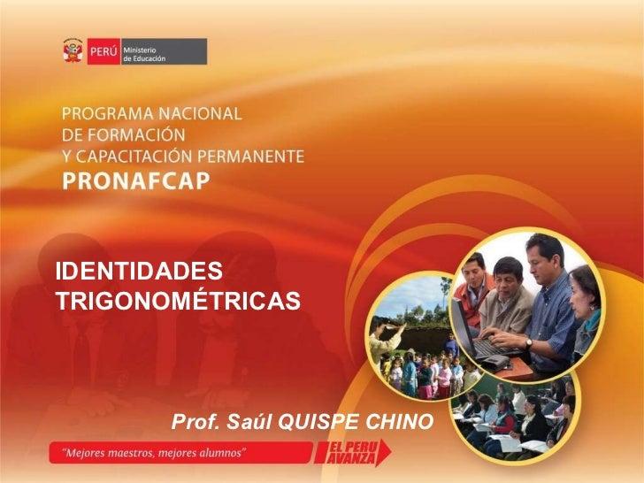 IDENTIDADES TRIGONOMÉTRICAS Prof. Saúl QUISPE CHINO