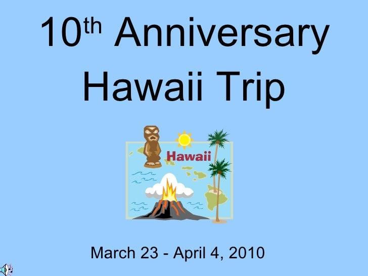 10 th  Anniversary Hawaii Trip March 23 - April 4, 2010