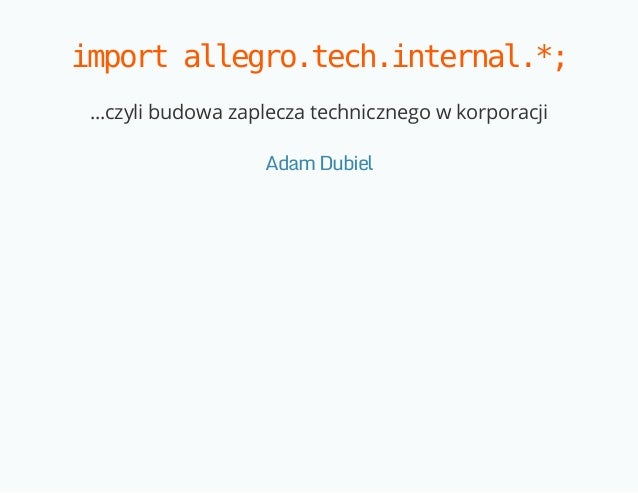 import allegro.tech.internal.*;  ...czyli budowa zaplecza technicznego w korporacji  Adam Dubiel