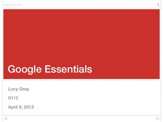 Google Essentials Lucy Gray D112 April 9, 2013 1
