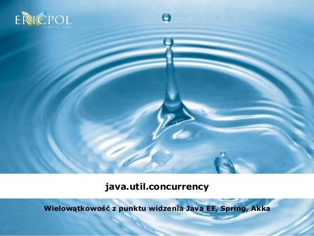 java.util.concurrency  Wielowątkowość z punktu widzenia Java EE, Spring, Akka