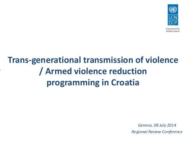 Trans-generational transmission of violence / Armed violence reduction programming in Croatia Geneva, 08 July 2014 Regiona...