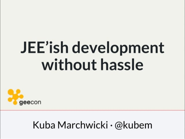 JEE'ish development without hassle  : ! geecon  Kuba Marchwicki - @kubem
