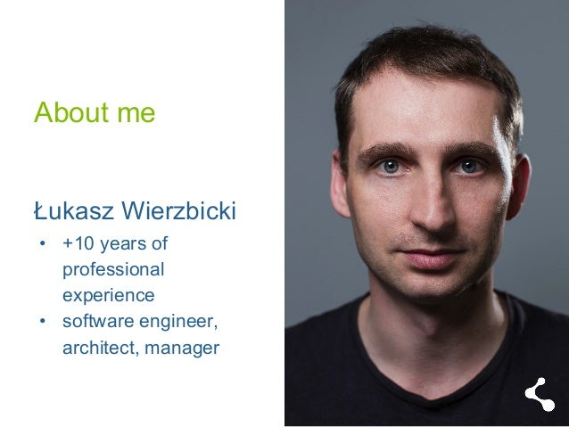 About me  Łukasz Wierzbicki  • +10 years of  professional  experience  • software engineer,  architect, manager