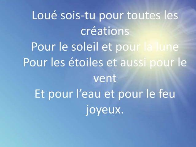 Loué sois-tu pour toutes les créations Pour le soleil et pour la lune Pour les étoiles et aussi pour le vent Et pour l'eau...