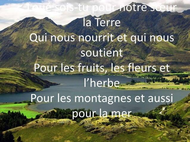 Loué sois-tu pour notre sœur la Terre Qui nous nourrit et qui nous soutient Pour les fruits, les fleurs et l'herbe Pour le...
