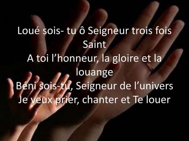 Loué sois- tu ô Seigneur trois fois Saint A toi l'honneur, la gloire et la louange Béni sois-tu, Seigneur de l'univers Je ...