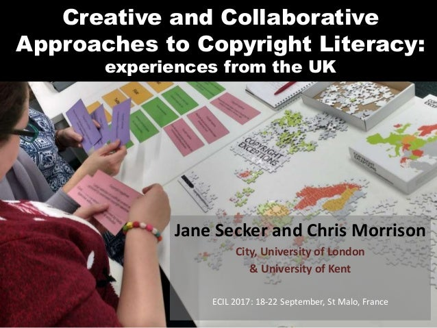 Creative and Collaborative Approaches to Copyright Literacy: experiences from the UK Jane Secker and Chris Morrison City, ...