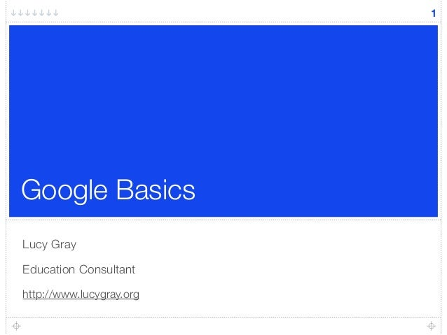 Google Basics Lucy Gray Education Consultant http://www.lucygray.org 1