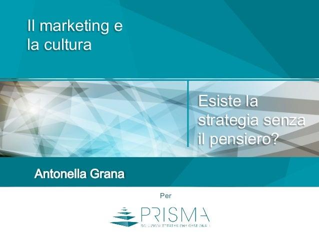 Il marketing e la cultura Antonella Grana Per Esiste la strategia senza il pensiero?