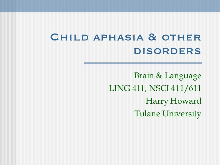 Child aphasia & other disorders Brain & Language LING 411, NSCI 411/611 Harry Howard Tulane University