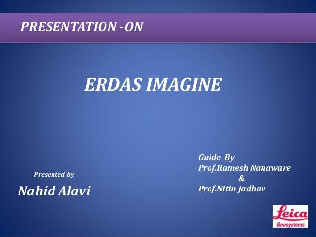 ERDAS IMAGINE Presented by Nahid Alavi PRESENTATION -ON Guide By Prof.Ramesh Nanaware & Prof.Nitin Jadhav